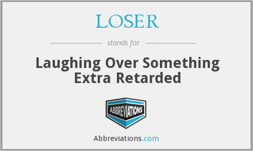 LOSER - Laughing Over Something Extra Retarded