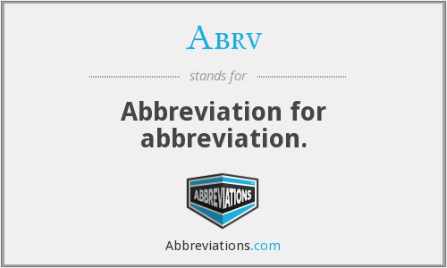 Abrv - Abbreviation for abbreviation.