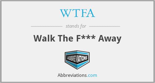 WTFA - Walk The F*** Away