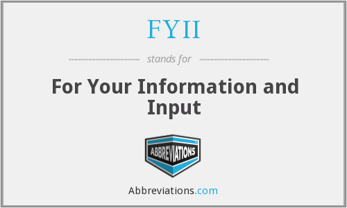 FYII - For Your Information and Input