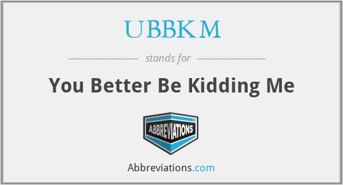 UBBKM - You Better Be Kidding Me