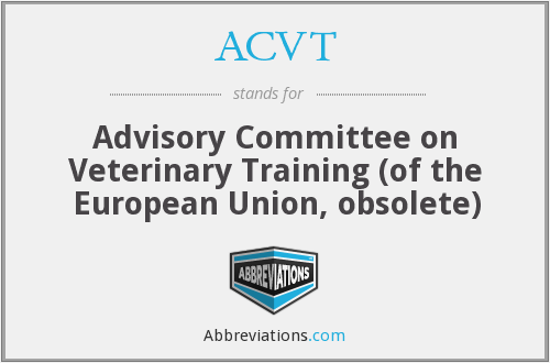 ACVT - Advisory Committee on Veterinary Training (of the European Union, obsolete)