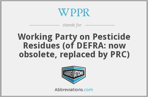 WPPR - Working Party on Pesticide Residues (of DEFRA: now obsolete, replaced by PRC)