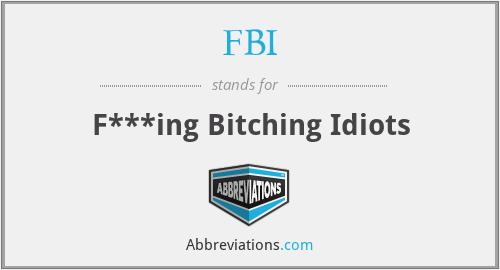 FBI - F***ing Bitching Idiots