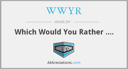 WWYR - Which Would You Rather ....