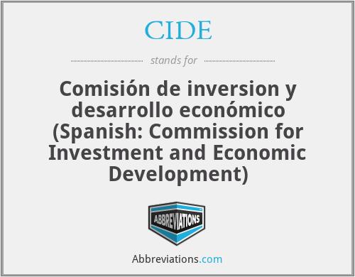 CIDE - Comisión de inversion y desarrollo económico (Spanish: Commission for Investment and Economic Development)
