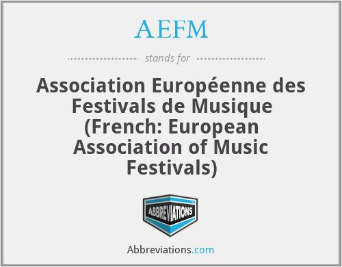 AEFM - Association Européenne des Festivals de Musique (French: European Association of Music Festivals)