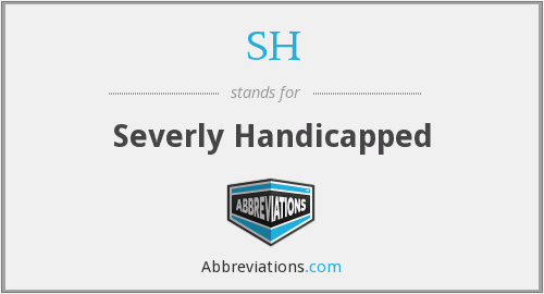SH - Severly Handicapped