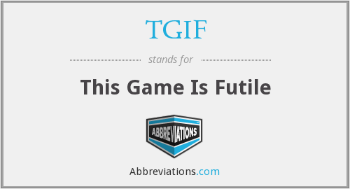 TGIF - This Game Is Futile