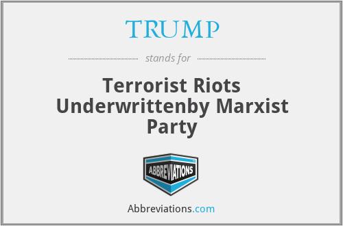 TRUMP - Terrorist Riots Underwrittenby Marxist Party