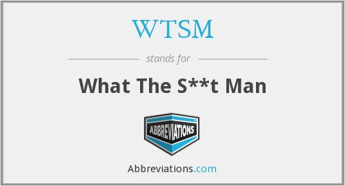 WTSM - What The S**t Man