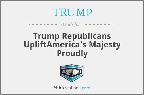TRUMP - Trump Republicans UpliftAmerica's Majesty Proudly