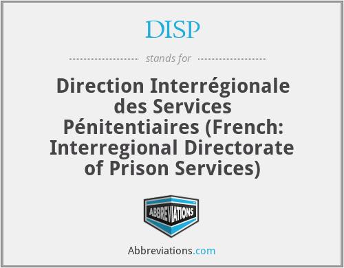 DISP - Direction Interrégionale des Services Pénitentiaires (French: Interregional Directorate of Prison Services)