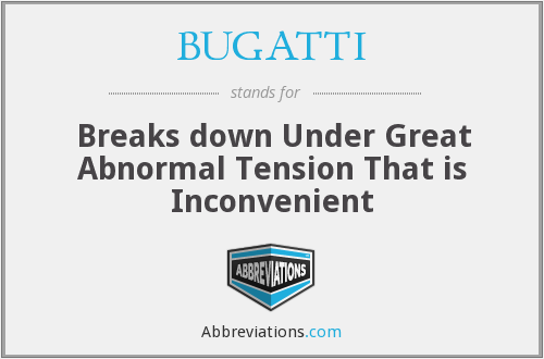BUGATTI - Breaks down Under Great Abnormal Tension That is Inconvenient