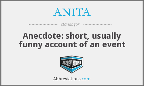 ANITA - Anecdote: short, usually funny account of an event