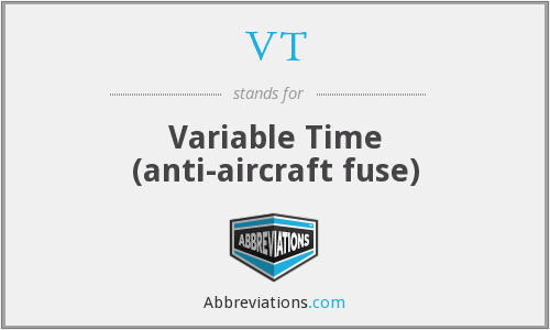 VT - Variable Time (anti-aircraft fuse)