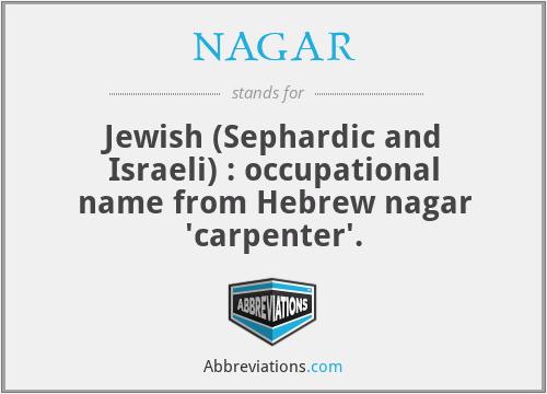 NAGAR - Jewish (Sephardic and Israeli) : occupational name from Hebrew nagar 'carpenter'.