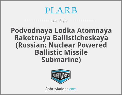 PLARB - Podvodnaya Lodka Atomnaya Raketnaya Ballisticheskaya (Russian: Nuclear Powered Ballistic Missile Submarine)
