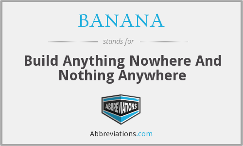BANANA - Build Anything Nowhere And Nothing Anywhere