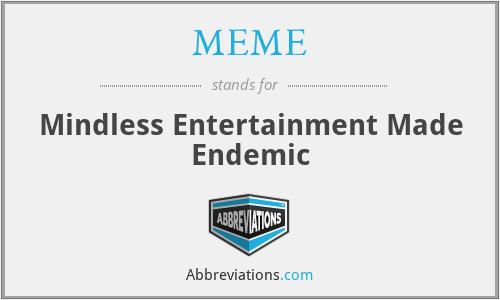MEME - Mindless Entertainment Made Endemic