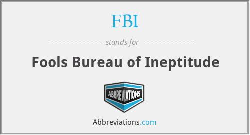 FBI - Fools Bureau of Ineptitude