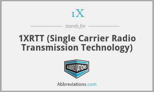 1X - 1XRTT (Single Carrier Radio Transmission Technology)