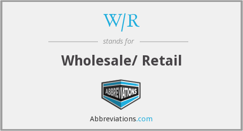 W/R - Wholesale/ Retail
