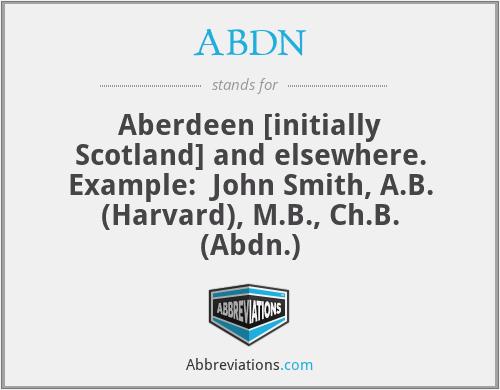 ABDN - Aberdeen [initially Scotland] and elsewhere. Example:  John Smith, A.B. (Harvard), M.B., Ch.B. (Abdn.)