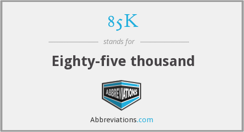 What does 85K stand for?