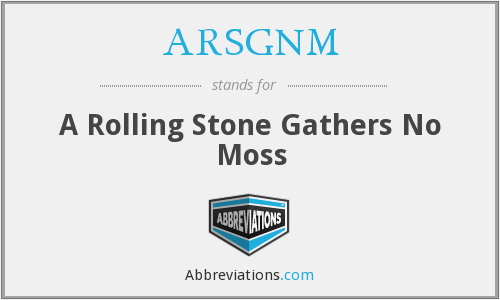 ARSGNM - A Rolling Stone Gathers No Moss