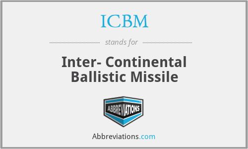 ICBM - Inter- Continental Ballistic Missile