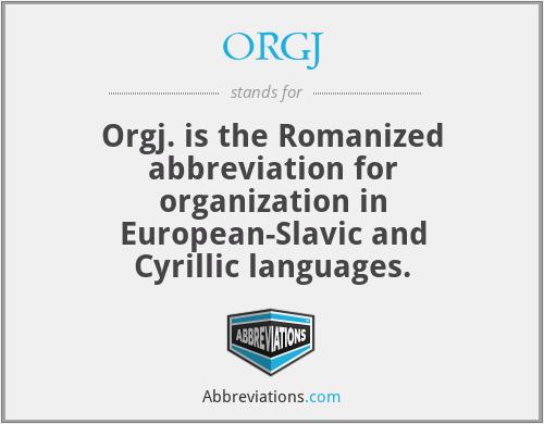 ORGJ - Orgj. is the Romanized abbreviation for organization in European-Slavic and Cyrillic languages.