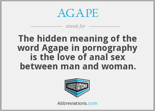 AGAPE - The hidden meaning of the word Agape in pornography is the love of anal sex between man and woman.
