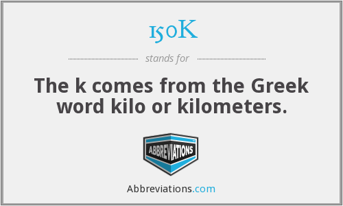 150K - The k comes from the Greek word kilo or kilometers.