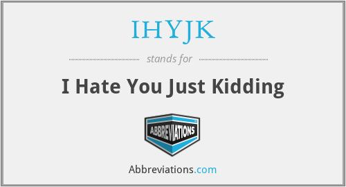 IHYJK - I Hate You Just Kidding
