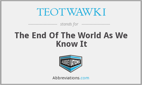 TEOTWAWKI - The End Of The World As We Know It