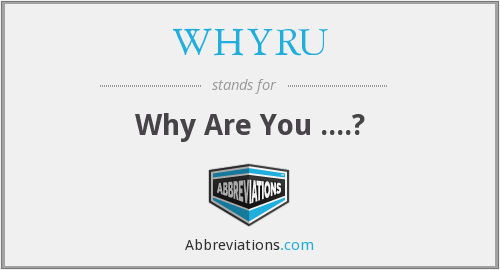 WHYRU - Why Are You ....?