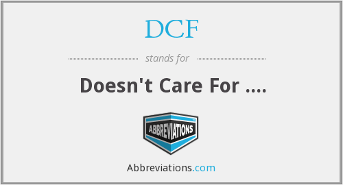 DCF - Doesn't Care For ....