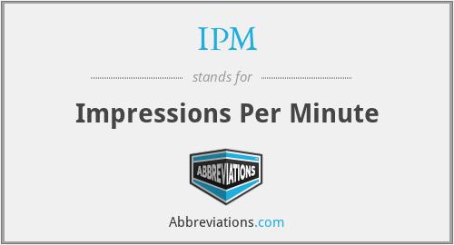 IPM - Impressions Per Minute