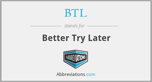 BTL - Better Try Later