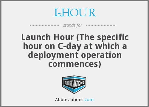 L-HOUR - Launch Hour (The specific hour on C-day at which a deployment operation commences)