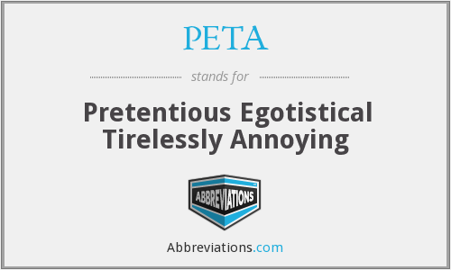 PETA - Pretentious Egotistical Tirelessly Annoying