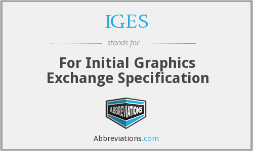 IGES - For Initial Graphics Exchange Specification