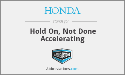 HONDA - Hold On, Not Done Accelerating