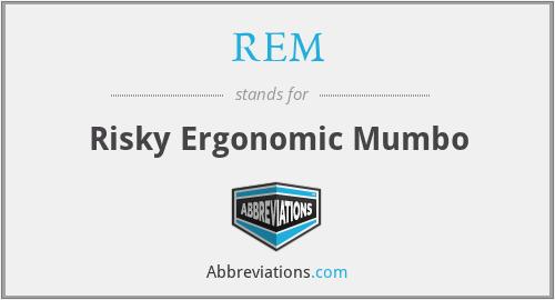 REM - Risky Ergonomic Mumbo