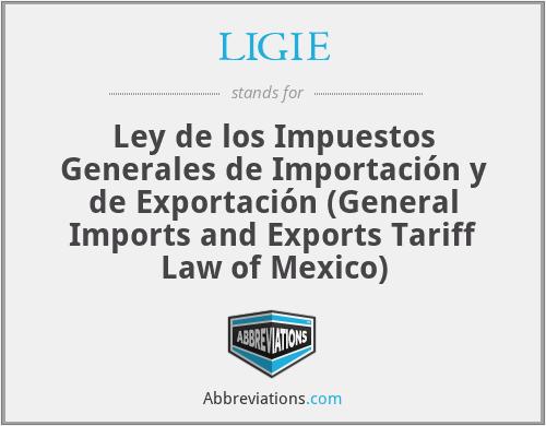 LIGIE - Ley de los Impuestos Generales de Importación y de Exportación (General Imports and Exports Tariff Law of Mexico)