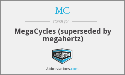 MC - MegaCycles (superseded by megahertz)