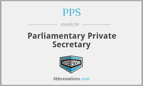 PPS - Parliamentary Private Secretary