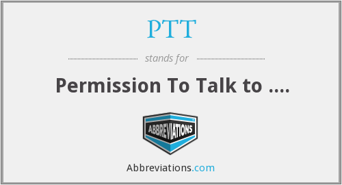 PTT - Permission To Talk to ....