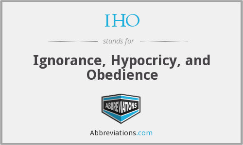 IHO - Ignorance, Hypocricy, and Obedience
